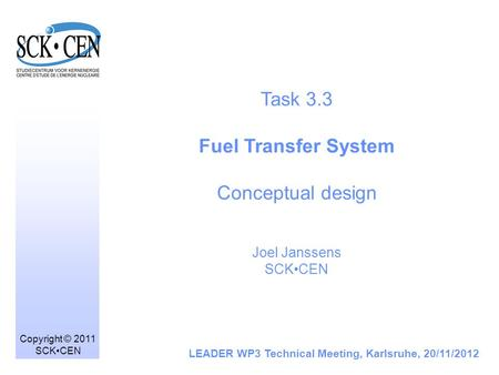 Task 3.3 Fuel Transfer System Conceptual design Joel Janssens SCKCEN LEADER WP3 Technical Meeting, Karlsruhe, 20/11/2012 Copyright © 2011 SCKCEN.