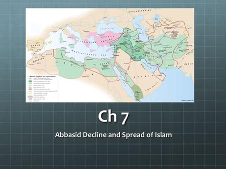 Ch 7 Abbasid Decline and Spread of Islam. I. Excess and Decline Abbasid caliphs lived extremely lavishly Concubines, wives and courtiers Succession was.