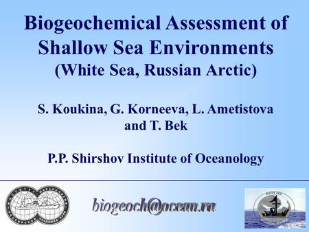 Biogeochemical Assessment of Shallow Sea Environments (White Sea, Russian Arctic) S. Koukina, G. Korneeva, L. Ametistova and T. Bek P.P. Shirshov Institute.