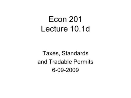 Econ 201 Lecture 10.1d Taxes, Standards and Tradable Permits 6-09-2009.
