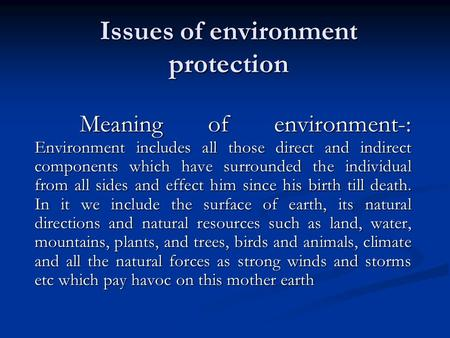 Issues of environment protection Meaning of environment-: Environment includes all those direct and indirect components which have surrounded the individual.