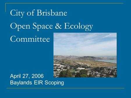 City of Brisbane Open Space & Ecology Committee April 27, 2006 Baylands EIR Scoping.