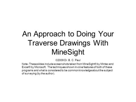 An Approach to Doing Your Traverse Drawings With MineSight ©2009 Dr. B. C. Paul Note- These slides include screen shots taken from MineSight® by Mintec.