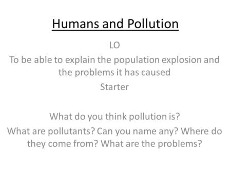 Humans and Pollution LO To be able to explain the population explosion and the problems it has caused Starter What do you think pollution is? What are.