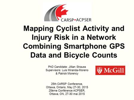 Mapping Cyclist Activity and Injury Risk in a Network Combining Smartphone GPS Data and Bicycle Counts PhD Candidate: Jillian Strauss Supervisors: Luis.