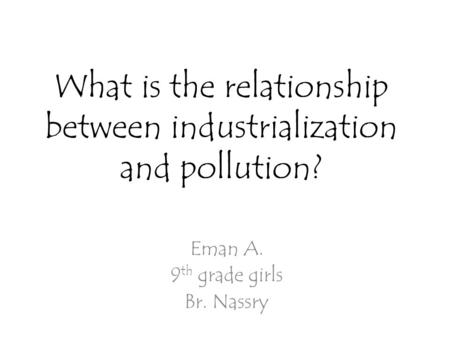 What is the relationship between industrialization and pollution? Eman A. 9 th grade girls Br. Nassry.