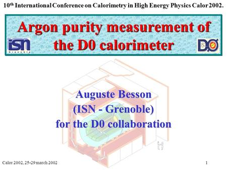 Calor 2002, 25-29 march 2002Auguste Besson1 Argon purity measurement of the D0 calorimeter Auguste Besson (ISN - Grenoble) for the D0 collaboration 10.