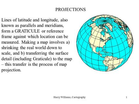 Harry Williams, Cartography1 PROJECTIONS Lines of latitude and longitude, also known as parallels and meridians, form a GRATICULE or reference frame against.