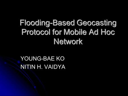 Flooding-Based Geocasting Protocol for Mobile Ad Hoc Network YOUNG-BAE KO NITIN H. VAIDYA.