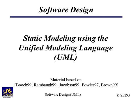 © SERG Software Design (UML) Software Design Static Modeling using the Unified Modeling Language (UML) Material based on [Booch99, Rambaugh99, Jacobson99,
