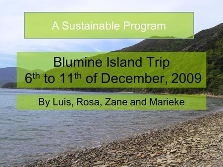 Blumine Island Trip 6 th to 11 th of December, 2009 By Luis, Rosa, Zane and Marieke A Sustainable Program.
