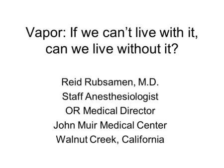 Vapor: If we can't live with it, can we live without it? Reid Rubsamen, M.D. Staff Anesthesiologist OR Medical Director John Muir Medical Center Walnut.