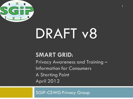 SMART GRID: Privacy Awareness and Training – Information for Consumers A Starting Point April 2012 SGIP-CSWG Privacy Group 1 DRAFT v8.