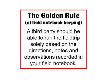 The Golden Rule (of field notebook keeping) A third party should be able to run the fieldtrip solely based on the directions, notes and observations recorded.