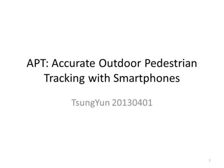 APT: Accurate Outdoor Pedestrian Tracking with Smartphones TsungYun 20130401 1.