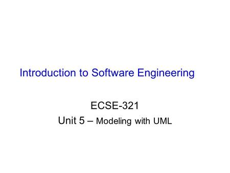 Introduction to Software Engineering ECSE-321 Unit 5 – Modeling with UML.