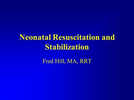 Neonatal Resuscitation and Stabilization Fred Hill, MA, RRT.