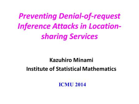 Preventing Denial-of-request Inference Attacks in Location- sharing Services Kazuhiro Minami Institute of Statistical Mathematics ICMU 2014.