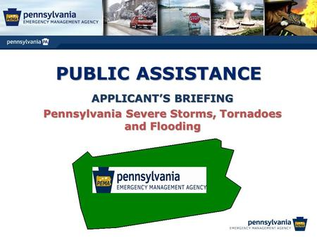 PUBLIC ASSISTANCE APPLICANT'S BRIEFING Pennsylvania Severe Storms, Tornadoes and Flooding.