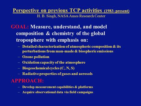 Perspective on previous TCP activities (1983- present) H. B. Singh, NASA Ames Research Center GOAL: Measure, understand, and model composition & chemistry.