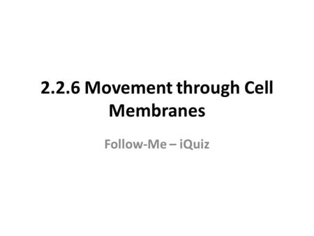 2.2.6 Movement through Cell Membranes Follow-Me – iQuiz.