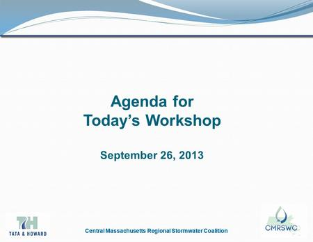 Central Massachusetts Regional Stormwater Coalition Agenda for Today's Workshop September 26, 2013.