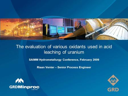 The evaluation of various oxidants used in acid leaching of uranium SAIMM Hydrometallurgy Conference, February 2009 Riaan Venter – Senior Process Engineer.