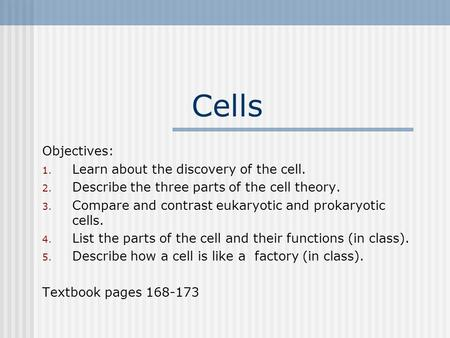 Cells Objectives: 1. Learn about the discovery of the cell. 2. Describe the three parts of the cell theory. 3. Compare and contrast eukaryotic and prokaryotic.