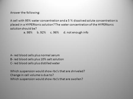 Answer the following: A cell with 95% water concentration and a 5 % dissolved solute concentration is placed in a HYPERtonic solution? The water concentration.