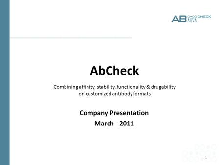 1 AbCheck Combining affinity, stability, functionality & drugability on customized antibody formats Company Presentation March - 2011.