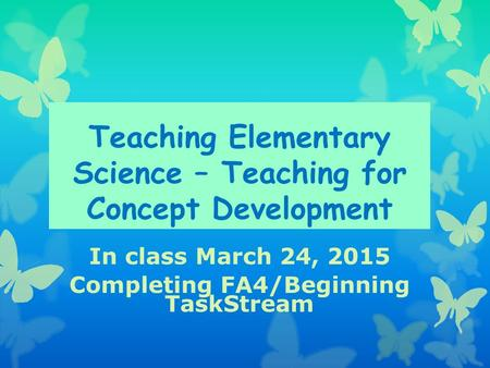 Teaching Elementary Science – Teaching for Concept Development In class March 24, 2015 Completing FA4/Beginning TaskStream.