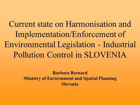 Current state on Harmonisation and Implementation/Enforcement of Environmental Legislation - Industrial Pollution Control in SLOVENIA Barbara Bernard Ministry.