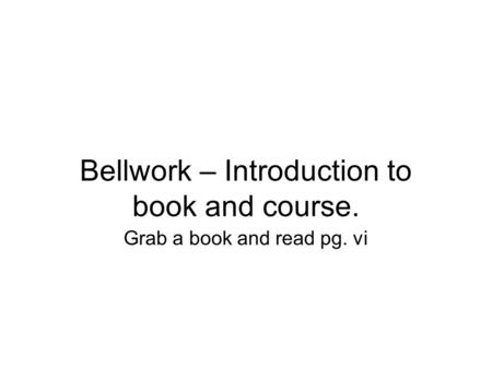Bellwork – Introduction to book and course. Grab a book and read pg. vi.