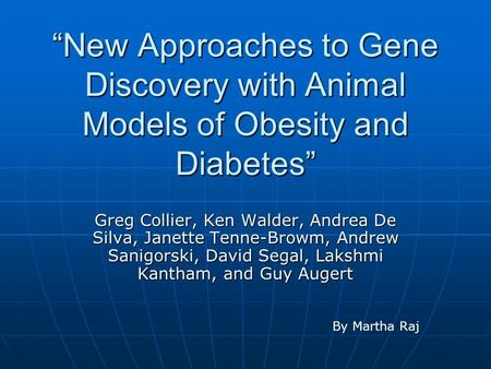 """New Approaches to Gene Discovery with Animal Models of Obesity and Diabetes"" Greg Collier, Ken Walder, Andrea De Silva, Janette Tenne-Browm, Andrew Sanigorski,"