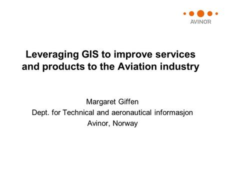 Leveraging GIS to improve services and products to the Aviation industry Margaret Giffen Dept. for Technical and aeronautical informasjon Avinor, Norway.