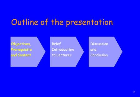 2 Outline of the presentation Objectives, Prerequisite and Content Brief Introduction to Lectures Discussion and Conclusion Objectives, Prerequisite and.