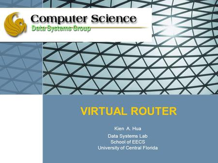 VIRTUAL ROUTER Kien A. Hua Data Systems Lab School of EECS University of Central Florida.