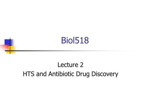 Biol518 Lecture 2 HTS and Antibiotic Drug Discovery.