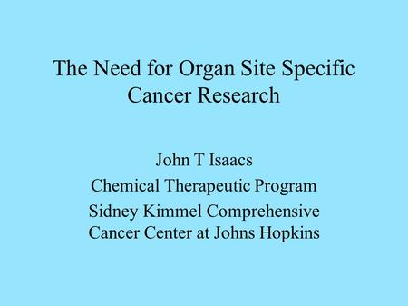 The Need for Organ Site Specific Cancer Research John T Isaacs Chemical Therapeutic Program Sidney Kimmel Comprehensive Cancer Center at Johns Hopkins.