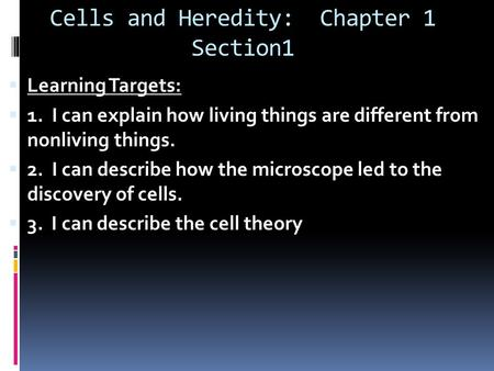 Cells and Heredity: Chapter 1 Section1  Learning Targets:  1. I can explain how living things are different from nonliving things.  2. I can describe.