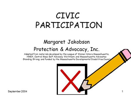 September 20041 CIVIC PARTICIPATION Margaret Jakobson Protection & Advocacy, Inc. Adapted from materials developed by the League of Women Voters Massachusetts,