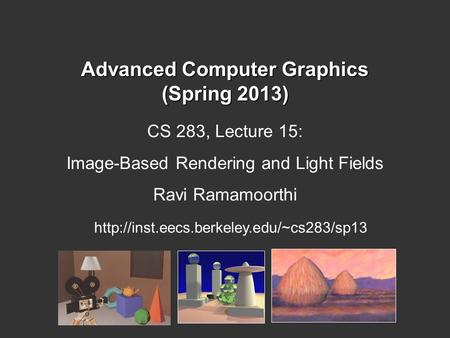 Advanced Computer Graphics (Spring 2013) CS 283, Lecture 15: Image-Based Rendering and Light Fields Ravi Ramamoorthi
