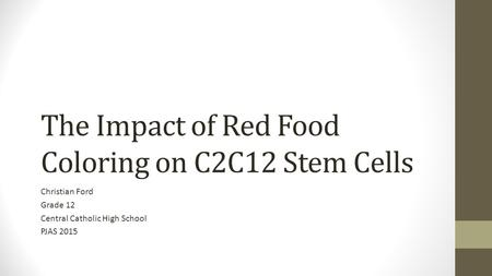 The Impact of Red Food Coloring on C2C12 Stem Cells Christian Ford Grade 12 Central Catholic High School PJAS 2015.