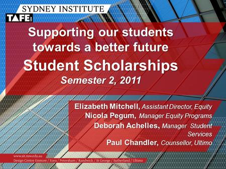 Supporting our students towards a better future Student Scholarships Semester 2, 2011 Elizabeth Mitchell, Assistant Director, Equity Nicola Pegum, Manager.