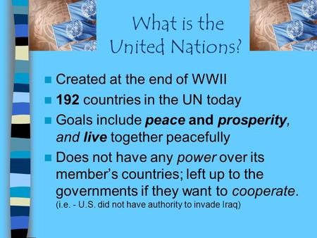 What is the United Nations? Created at the end of WWII 192 countries in the UN today Goals include peace and prosperity, and live together peacefully Does.