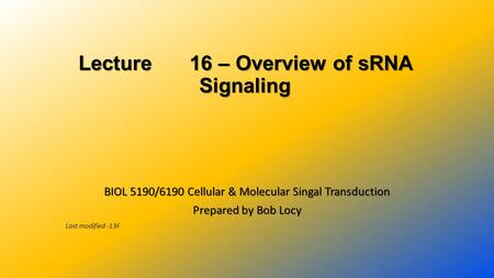Lecture 16 – Overview of sRNA Signaling BIOL 5190/6190 Cellular & Molecular Singal Transduction Prepared by Bob Locy Last modified -13F.