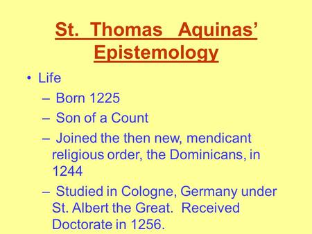 St. Thomas Aquinas' Epistemology Life – Born 1225 – Son of a Count – Joined the then new, mendicant religious order, the Dominicans, in 1244 – Studied.