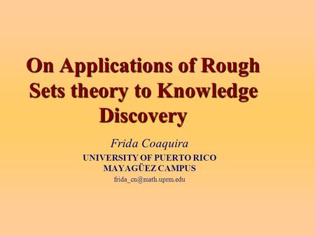 On Applications of Rough Sets theory to Knowledge Discovery Frida Coaquira UNIVERSITY OF PUERTO RICO MAYAGÜEZ CAMPUS