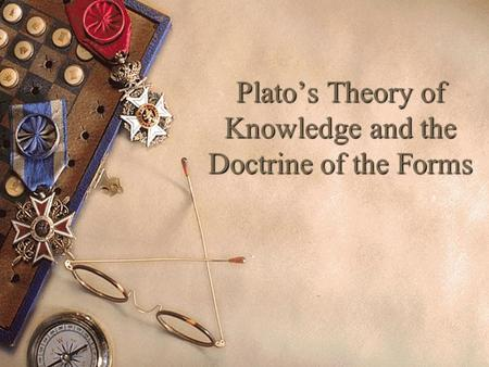 Plato's Theory of Knowledge and the Doctrine of the Forms.