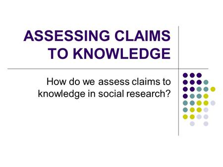 ASSESSING CLAIMS TO KNOWLEDGE How do we assess claims to knowledge in social research?